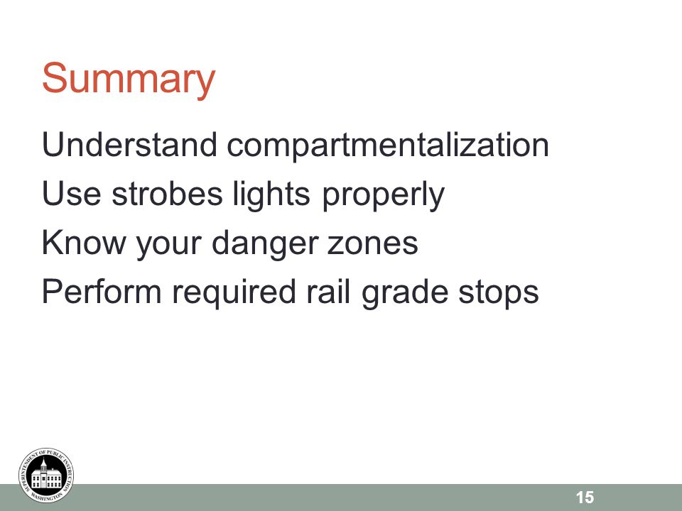 Summary Understand compartmentalization Use strobes lights properly Know your danger zones Perform required rail grade stops 15