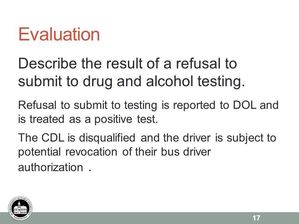 Evaluation Describe the result of a refusal to submit to drug and alcohol testing.