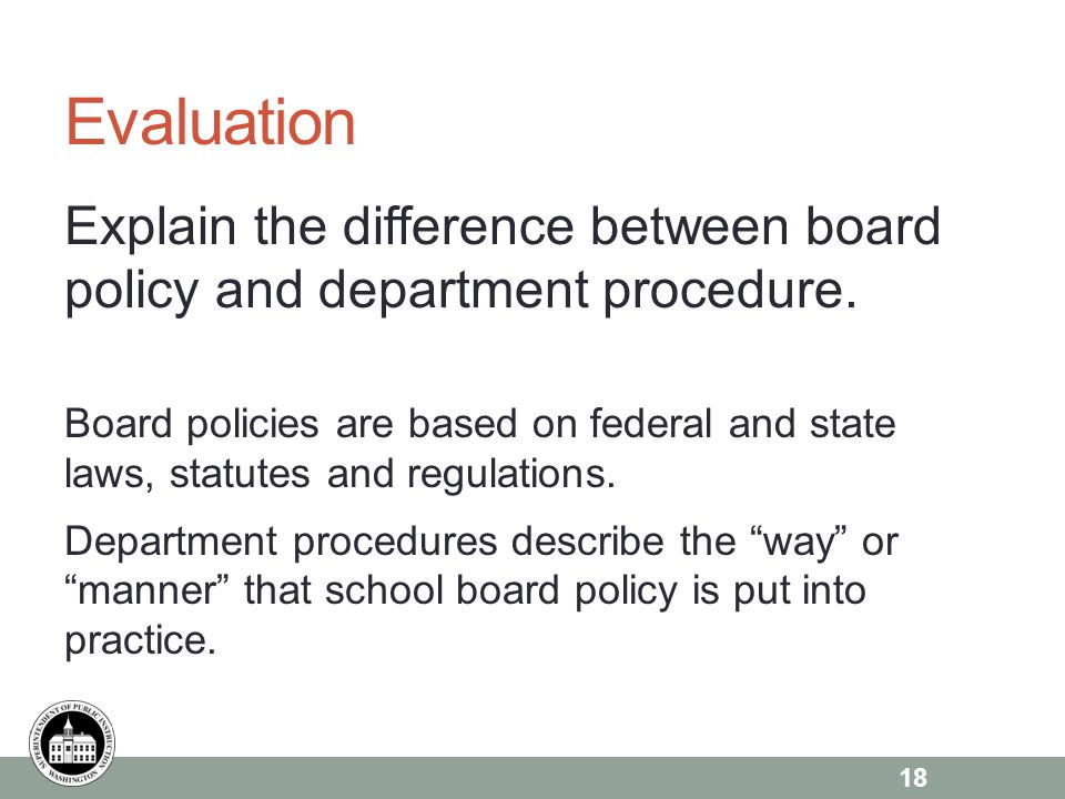Evaluation Explain the difference between board policy and department procedure. Board policies are based on federal and state laws, statutes and regu