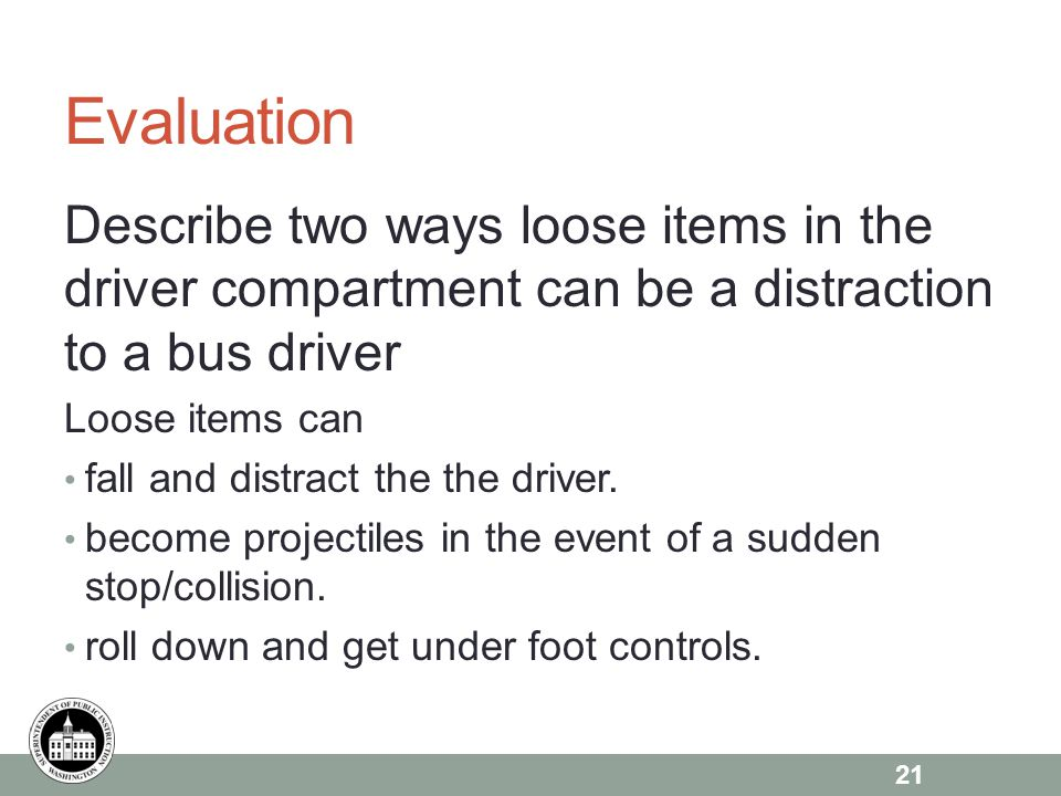 Evaluation Describe two ways loose items in the driver compartment can be a distraction to a bus driver Loose items can fall and distract the the driver.