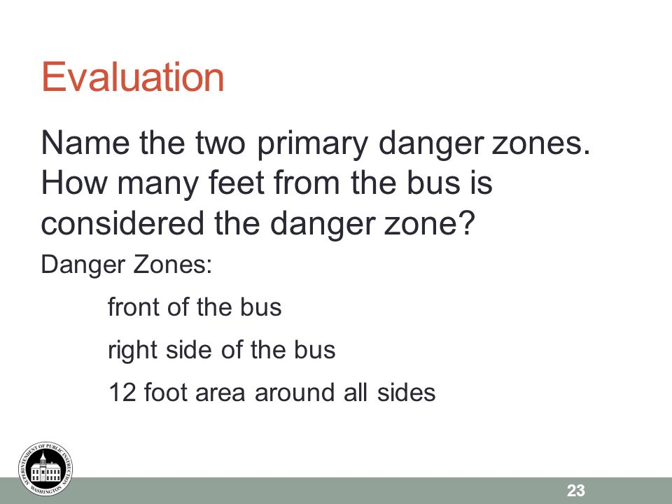 Evaluation Name the two primary danger zones. How many feet from the bus is considered the danger zone? Danger Zones: front of the bus right side of t