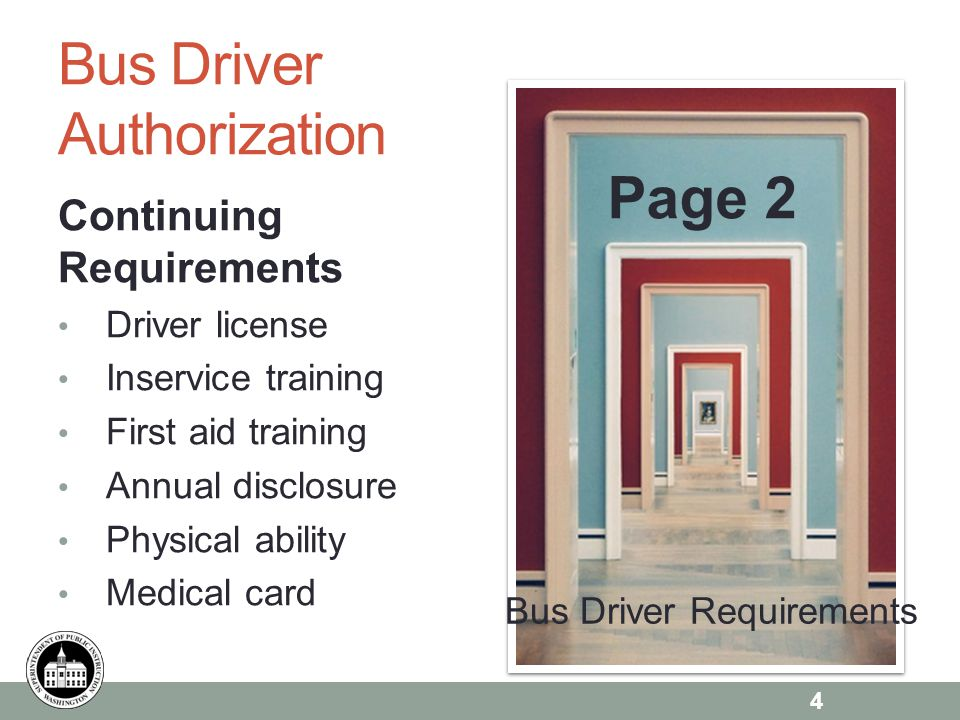 Page 6 Bus Driver Authorization Continuing Requirements Driver license Inservice training First aid training Annual disclosure Physical ability Medical card Page 2 4 Bus Driver Requirements