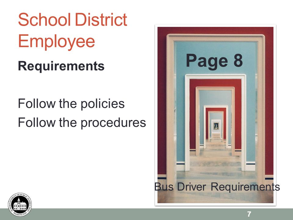 Page 6 School District Employee Requirements Follow the policies Follow the procedures Page 8 7 Bus Driver Requirements