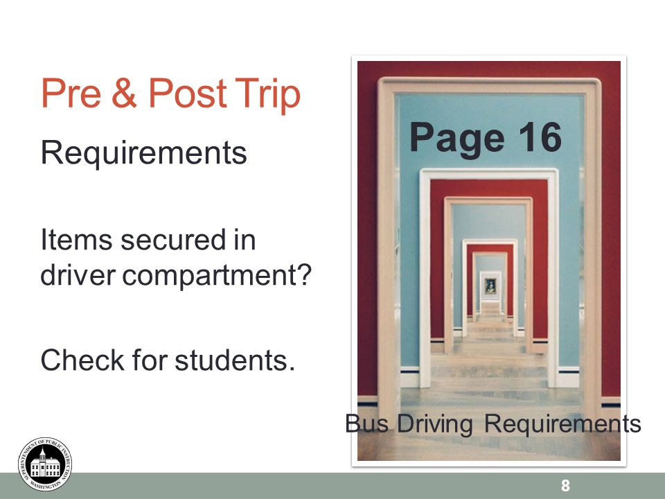 Page 6 Pre & Post Trip Requirements Items secured in driver compartment? Check for students. Page 16 8 Bus Driving Requirements
