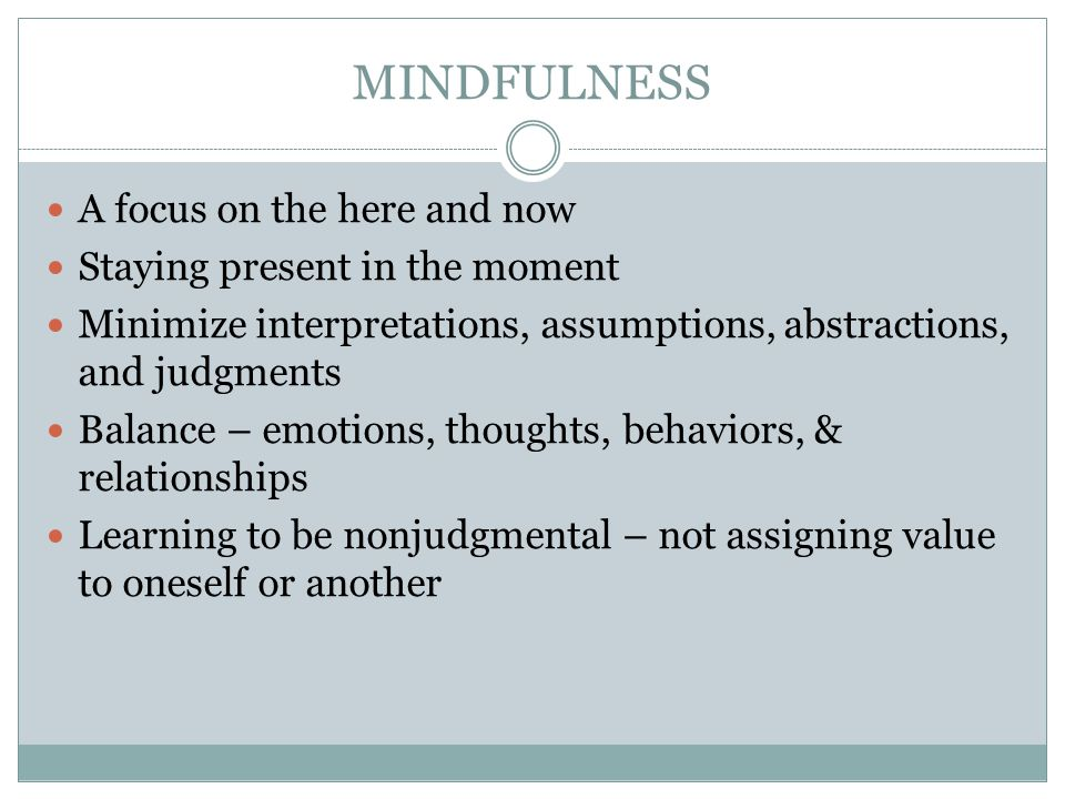 MINDFULNESS A focus on the here and now Staying present in the moment Minimize interpretations, assumptions, abstractions, and judgments Balance – emotions, thoughts, behaviors, & relationships Learning to be nonjudgmental – not assigning value to oneself or another