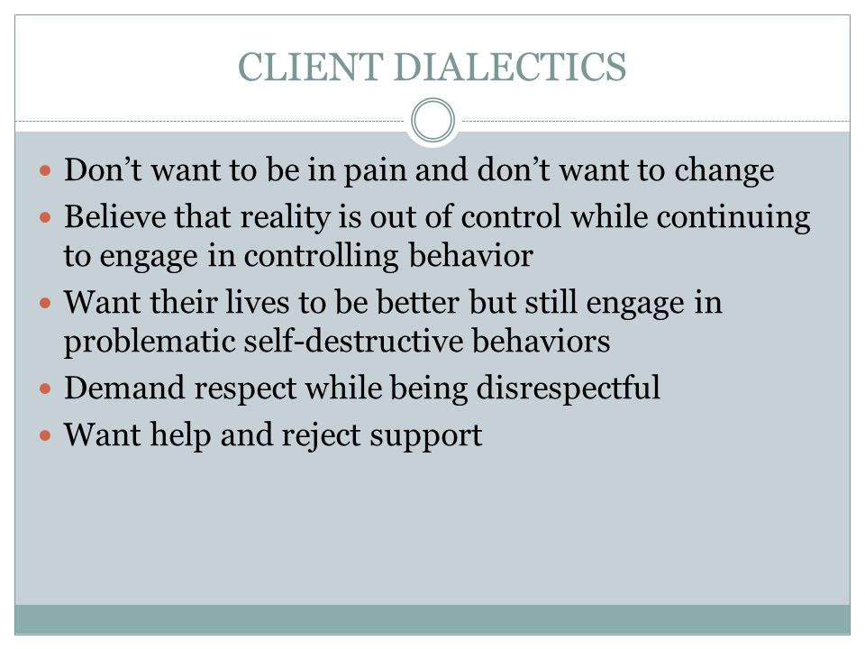 CLIENT DIALECTICS Don't want to be in pain and don't want to change Believe that reality is out of control while continuing to engage in controlling behavior Want their lives to be better but still engage in problematic self-destructive behaviors Demand respect while being disrespectful Want help and reject support