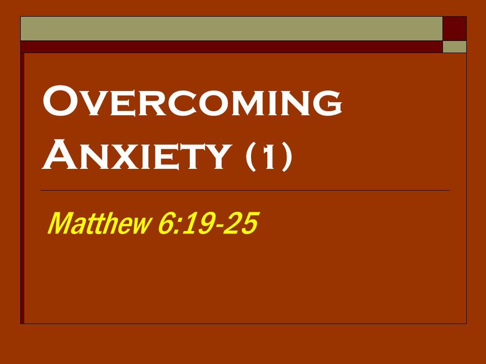 Overcoming Anxiety (1) Matthew 6:19-25