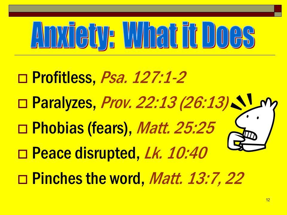 12  Profitless, Psa.127:1-2  Paralyzes, Prov. 22:13 (26:13)  Phobias (fears), Matt.