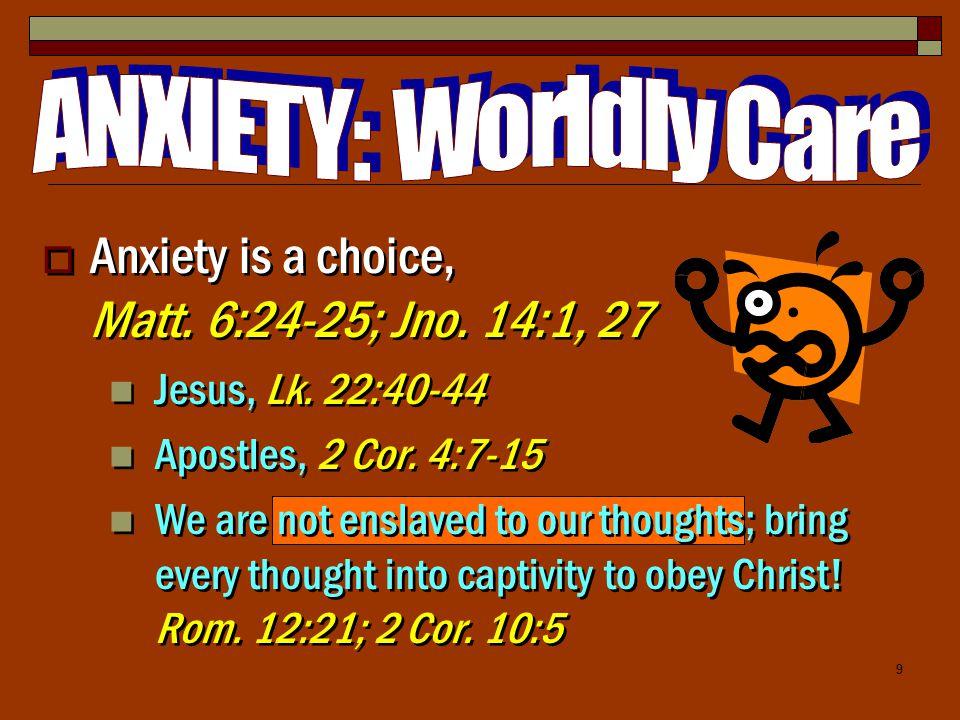 9  Anxiety is a choice, Matt.6:24-25; Jno. 14:1, 27 Jesus, Lk.
