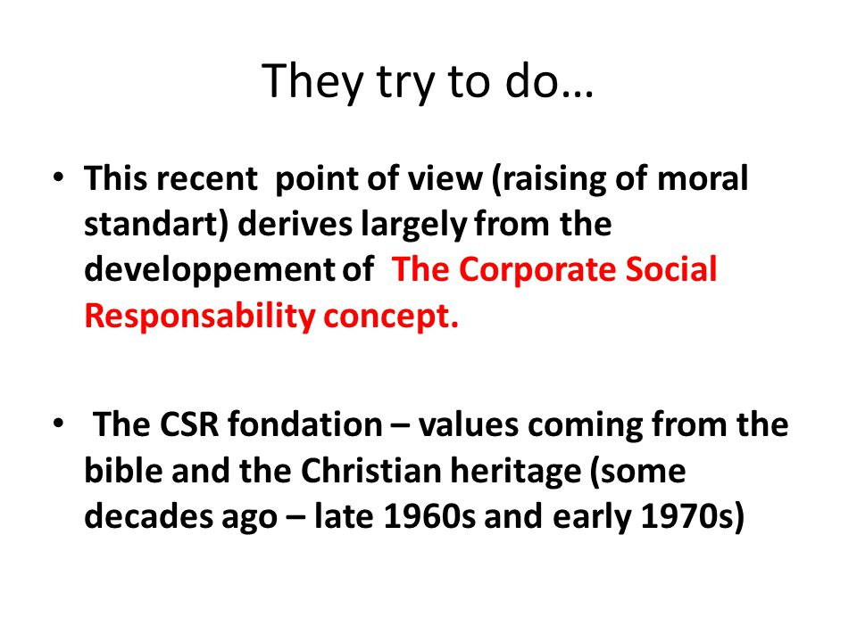 They try to do… This recent point of view (raising of moral standart) derives largely from the developpement of The Corporate Social Responsability co