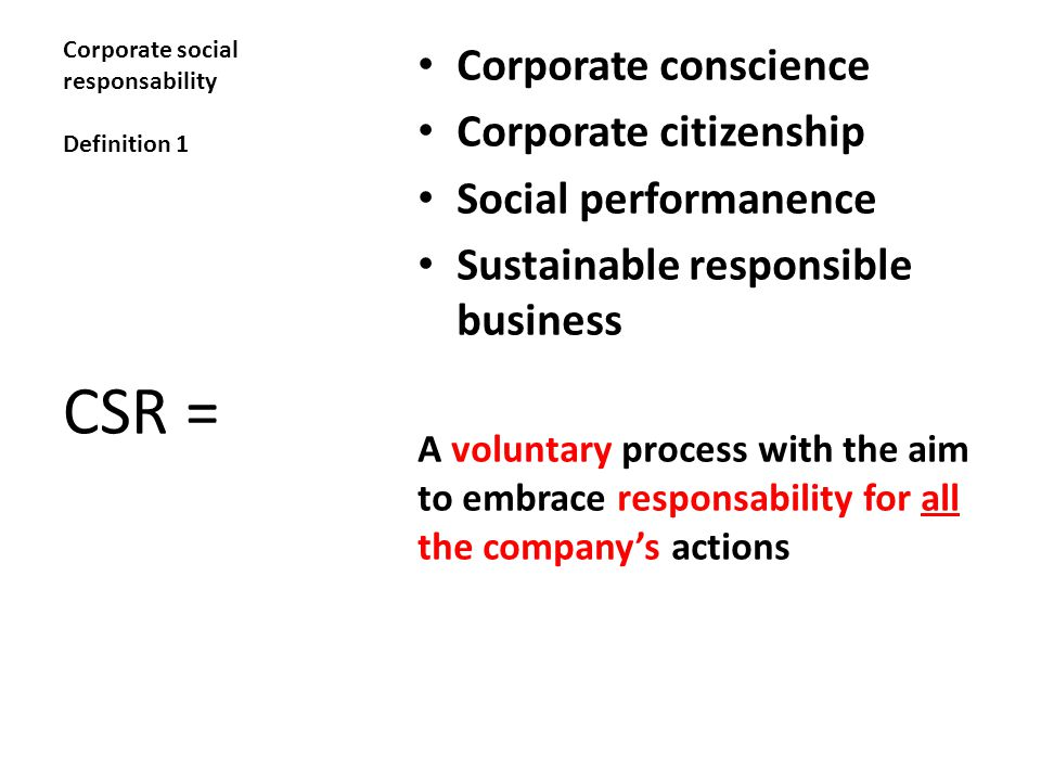 Corporate social responsability Definition 1 Corporate conscience Corporate citizenship Social performanence Sustainable responsible business A voluntary process with the aim to embrace responsability for all the company's actions CSR =