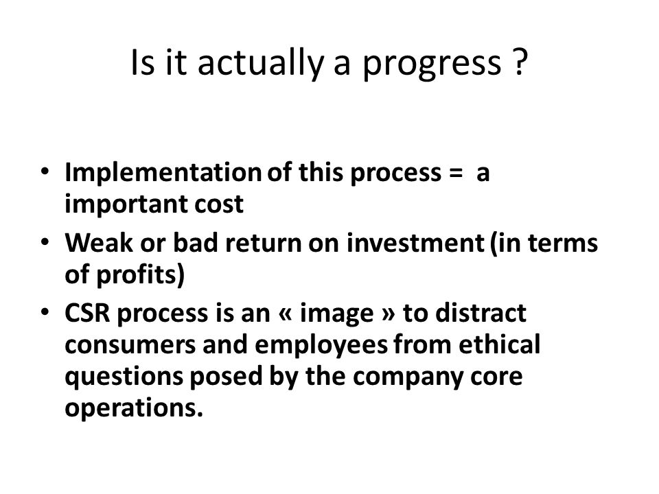 Is it actually a progress ? Implementation of this process = a important cost Weak or bad return on investment (in terms of profits) CSR process is an