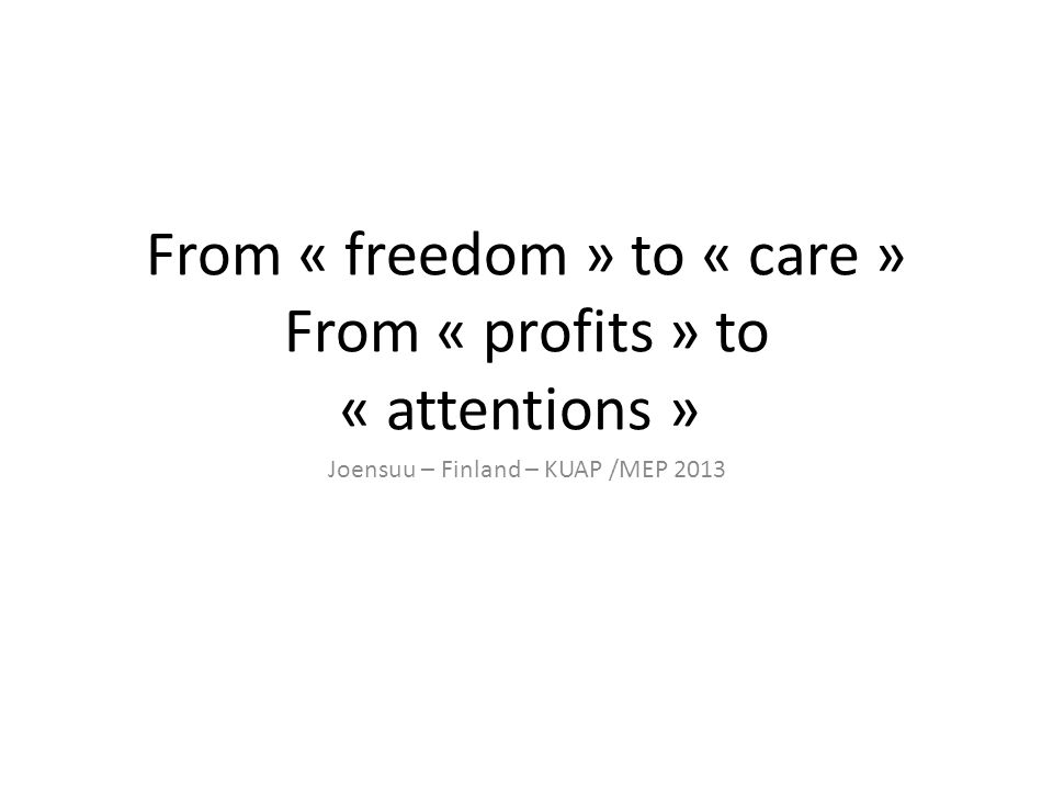 From « freedom » to « care » From « profits » to « attentions » Joensuu – Finland – KUAP /MEP 2013