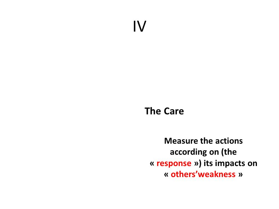 IV The Care Measure the actions according on (the « response ») its impacts on « others'weakness »
