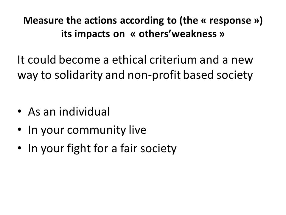 Measure the actions according to (the « response ») its impacts on « others'weakness » It could become a ethical criterium and a new way to solidarity and non-profit based society As an individual In your community live In your fight for a fair society