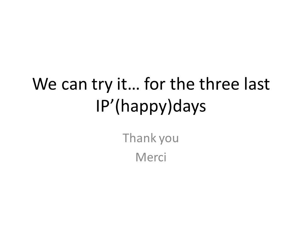 We can try it… for the three last IP'(happy)days Thank you Merci