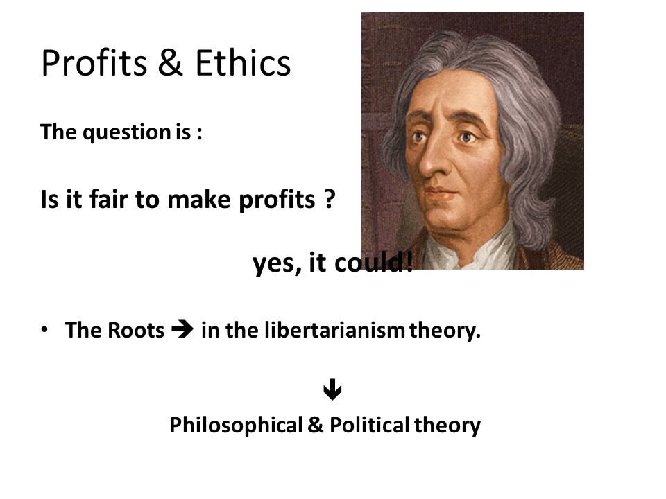 The question is : Is it fair to make profits ? yes, it could! The Roots  in the libertarianism theory.  Philosophical & Political theory Profits & E