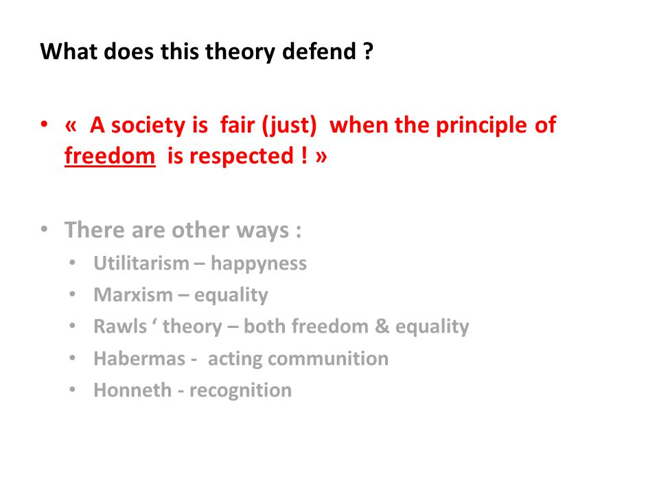 What does this theory defend ? « A society is fair (just) when the principle of freedom is respected ! » There are other ways : Utilitarism – happynes