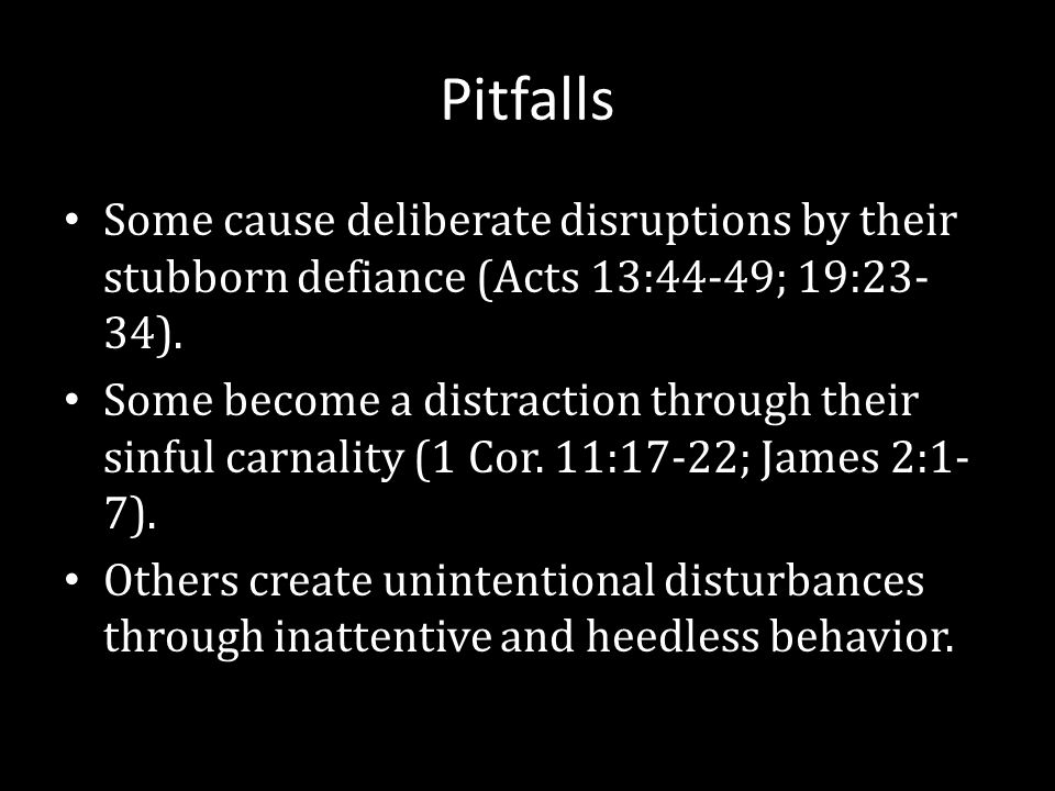 Pitfalls Some cause deliberate disruptions by their stubborn defiance (Acts 13:44-49; 19:23- 34).