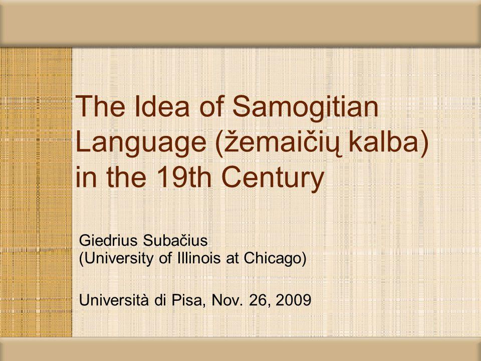 The Idea of Samogitian Language (žemaičių kalba) in the 19th Century Giedrius Subačius (University of Illinois at Chicago) Università di Pisa, Nov.