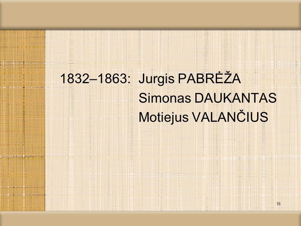 1832–1863: Jurgis PABRĖŽA Simonas DAUKANTAS Motiejus VALANČIUS 16
