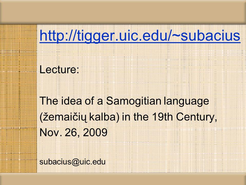 http://tigger.uic.edu/~subacius Lecture: The idea of a Samogitian language (žemaičių kalba) in the 19th Century, Nov.
