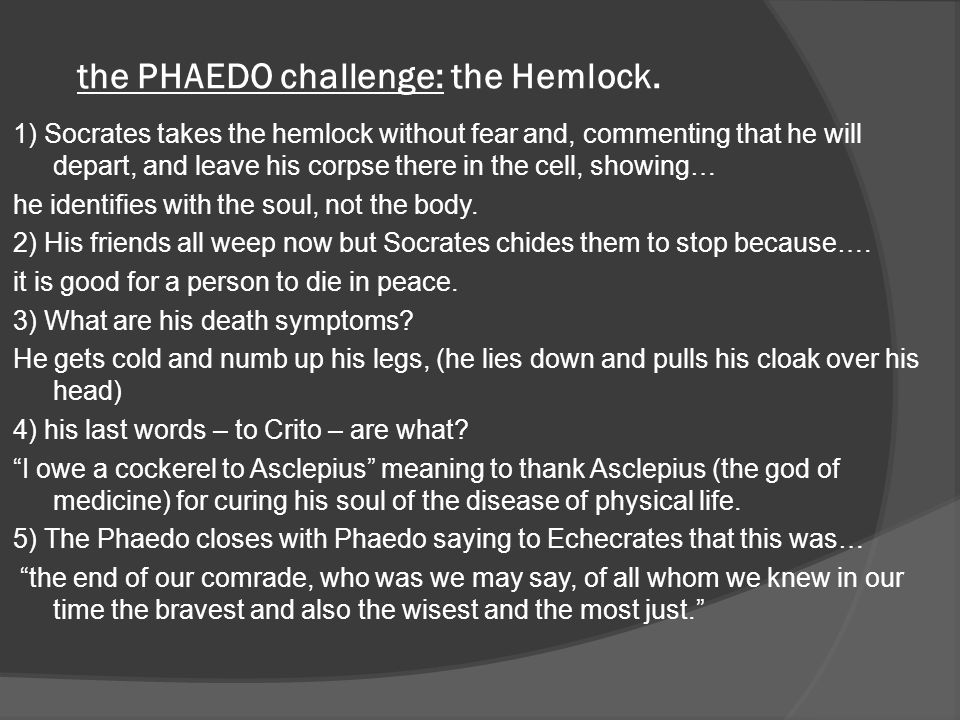 the PHAEDO challenge: the Hemlock. 1) Socrates takes the hemlock without fear and, commenting that he will depart, and leave his corpse there in the c