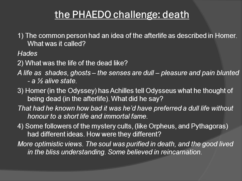 the PHAEDO challenge: death 1) The common person had an idea of the afterlife as described in Homer. What was it called? Hades 2) What was the life of