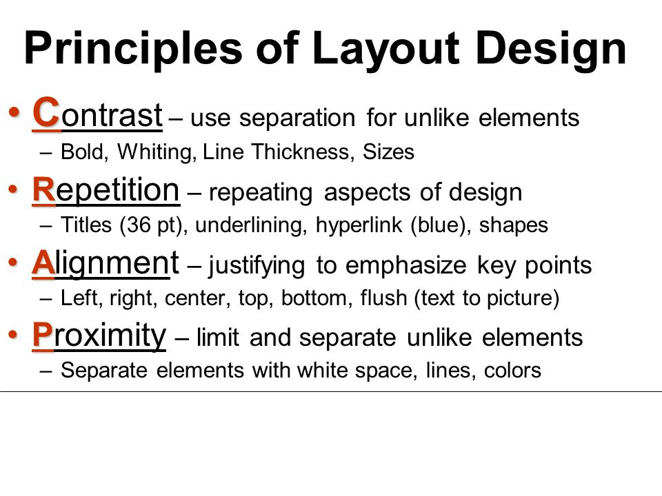 Principles of Layout Design CC ontrast – use separation for unlike elements –Bold, Whiting, Line Thickness, Sizes RRepetition – repeating aspects of design –Titles (36 pt), underlining, hyperlink (blue), shapes AAlignment – justifying to emphasize key points –Left, right, center, top, bottom, flush (text to picture) PProximity – limit and separate unlike elements –Separate elements with white space, lines, colors
