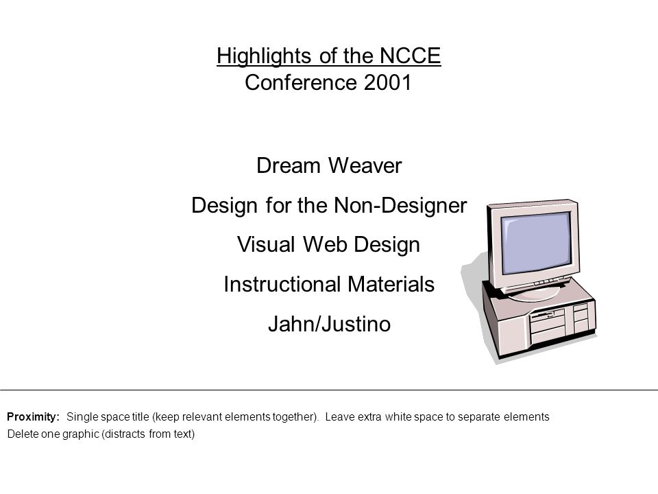 Highlights of the NCCE Conference 2001 Dream Weaver Design for the Non-Designer Visual Web Design Instructional Materials Jahn/Justino Proximity: Single space title (keep relevant elements together).
