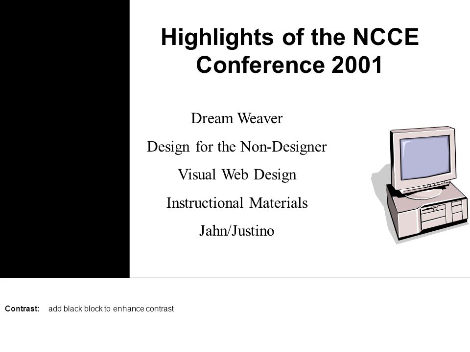 Highlights of the NCCE Conference 2001 Dream Weaver Design for the Non-Designer Visual Web Design Instructional Materials Jahn/Justino Proximity: keep key points together; separate elements that distract from each other