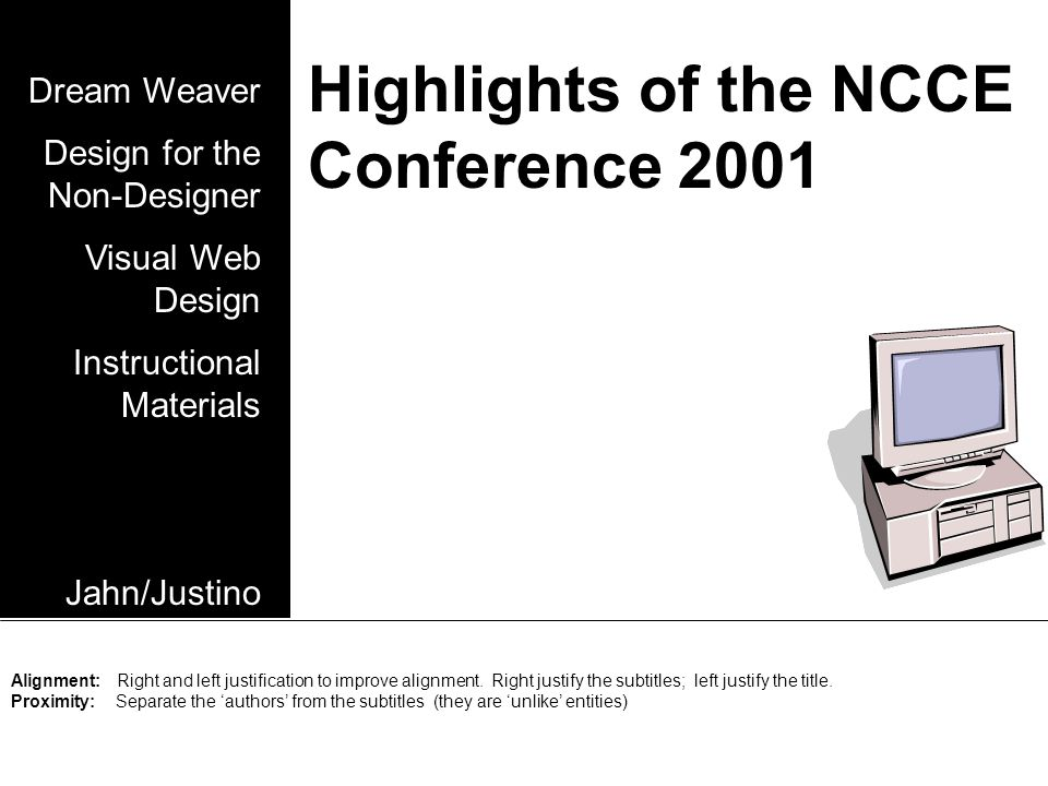 Highlights of the NCCE Conference 2001 Dream Weaver Design for the Non-Designer Visual Web Design Instructional Materials Jahn/Justino Alignment: Right and left justification to improve alignment.