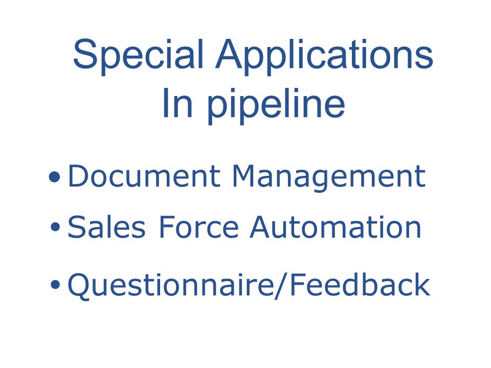 Document Management Sales Force Automation Questionnaire/Feedback Special Applications In pipeline