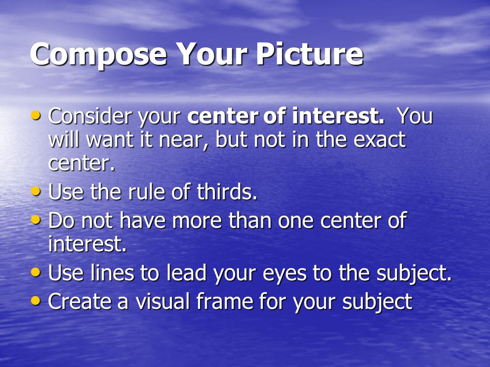 Compose Your Picture Consider your center of interest.