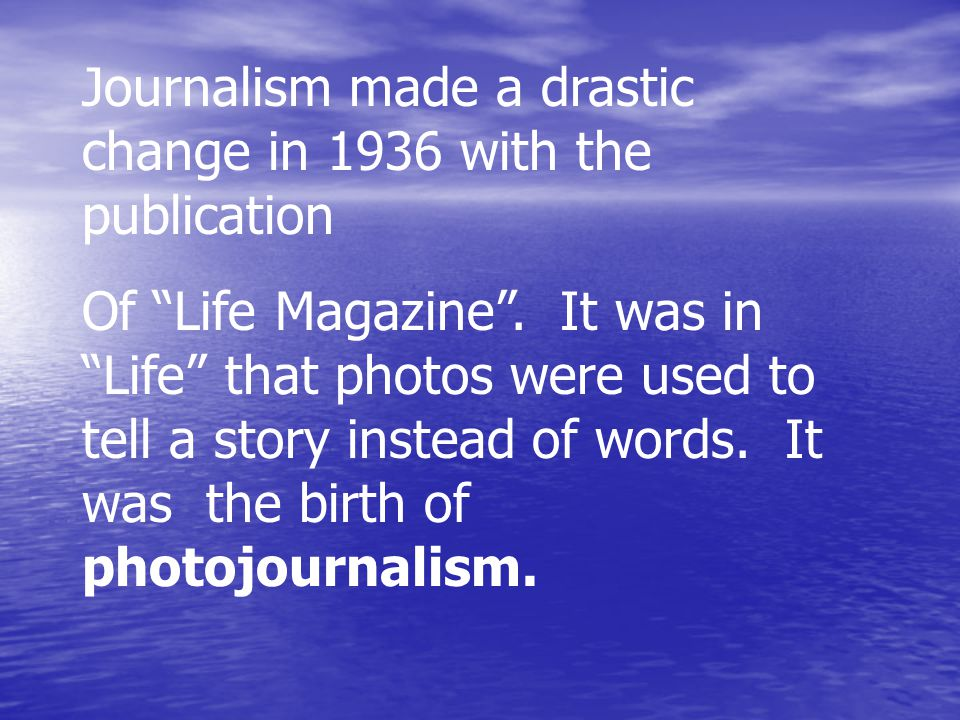 Journalism made a drastic change in 1936 with the publication Of Life Magazine .
