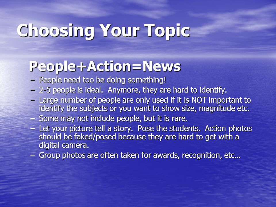 Choosing Your Topic People+Action=News People+Action=News –People need too be doing something.