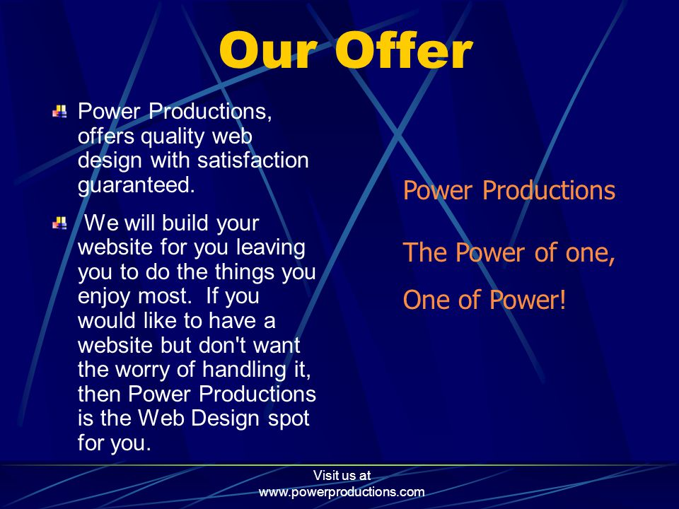 Visit us at www.powerproductions.com Promise To You I will design and build your website with your complete satisfaction guaranteed.