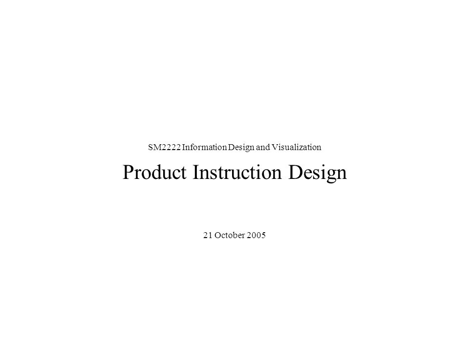 SM2222 Information Design and Visualization Product Instruction Design 21 October 2005