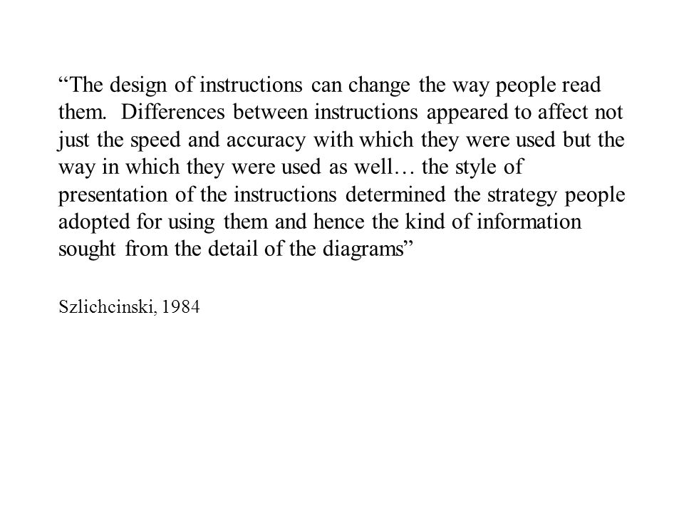 """The design of instructions can change the way people read them. Differences between instructions appeared to affect not just the speed and accuracy w"