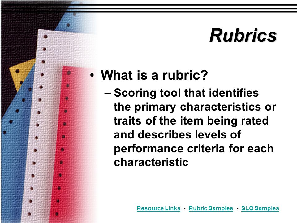 Rubrics What is a rubric? –Scoring tool that identifies the primary characteristics or traits of the item being rated and describes levels of performa