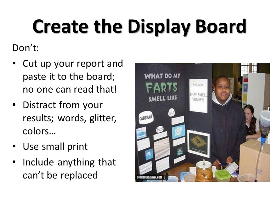 Create the Display Board Don't: Cut up your report and paste it to the board; no one can read that.