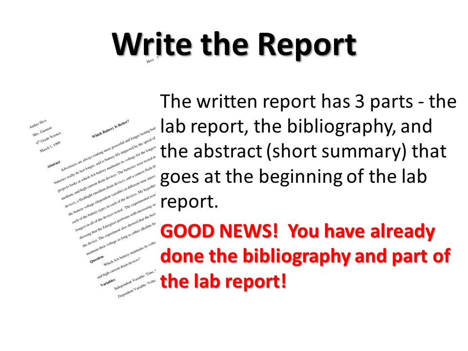 The written report has 3 parts - the lab report, the bibliography, and the abstract (short summary) that goes at the beginning of the lab report.