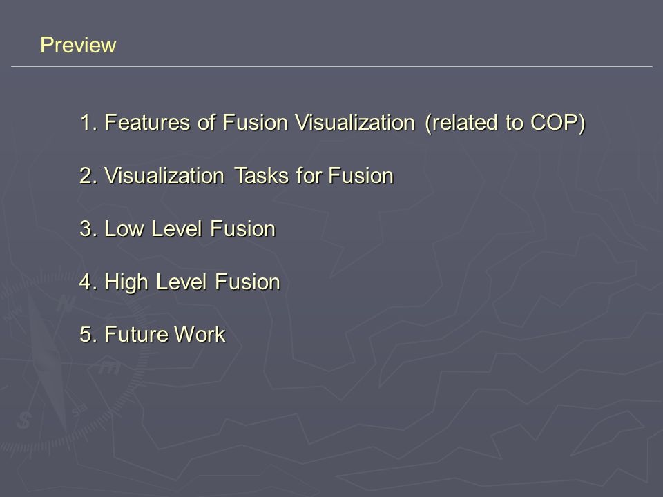 Features of Fusion Visualization (related to COP) 1.Common Operational Picture (COP): A correlated and fused near-realtime picture of a battle space including geo-locational track information on friendly, hostile, and neutral land, sea, and air forces… The goal is to create a general approach to COP interoperability and adaptability while not replacing or recreating existing national systems…(COP for Coalition Forces A Software Architecture-based Approach, July 2002, ISA & SPAWAR) 2.Features of Fusion Visualization - Dynamism: Icons/symbols/graphics are NOT pre-determined.