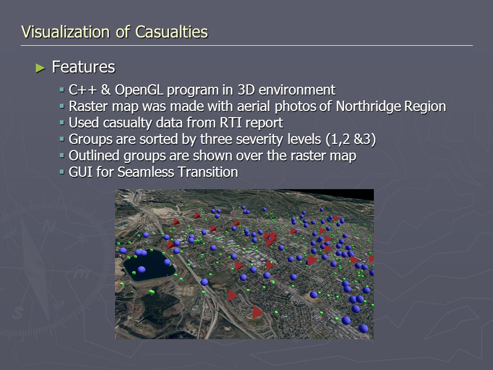 Visualization of Casualties ► Features  C++ & OpenGL program in 3D environment  Raster map was made with aerial photos of Northridge Region  Used c