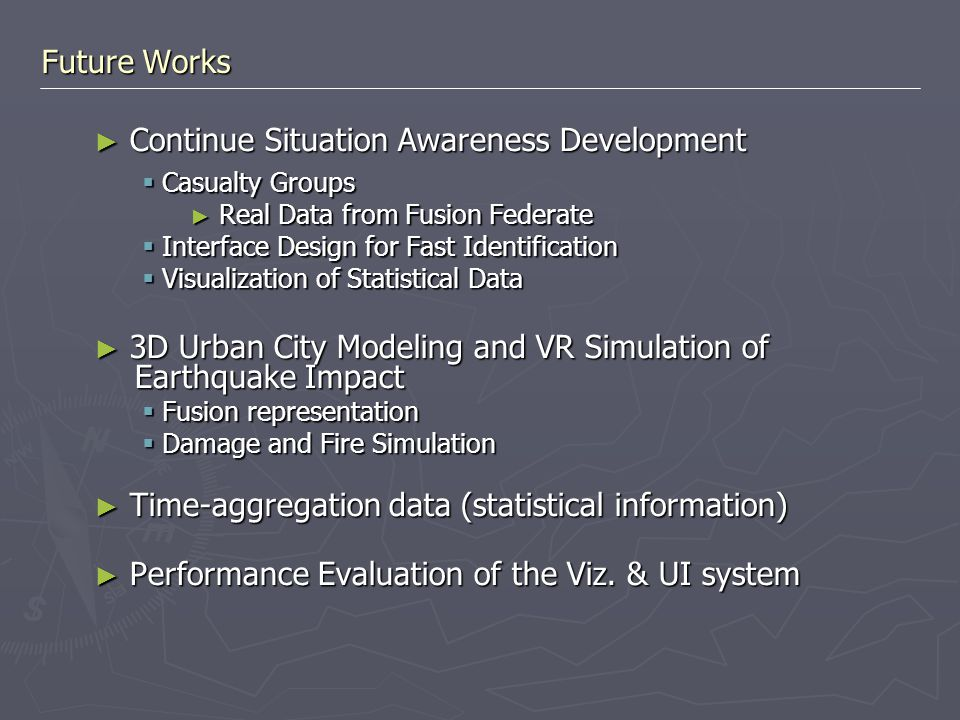 Future Works ► Continue Situation Awareness Development  Casualty Groups ► Real Data from Fusion Federate  Interface Design for Fast Identification  Visualization of Statistical Data ► 3D Urban City Modeling and VR Simulation of Earthquake Impact  Fusion representation  Damage and Fire Simulation ► Time-aggregation data (statistical information) ► Performance Evaluation of the Viz.