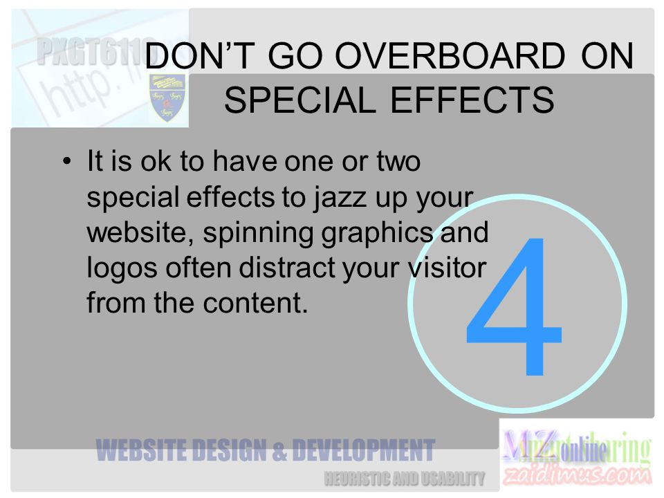 4 DON'T GO OVERBOARD ON SPECIAL EFFECTS It is ok to have one or two special effects to jazz up your website, spinning graphics and logos often distract your visitor from the content.