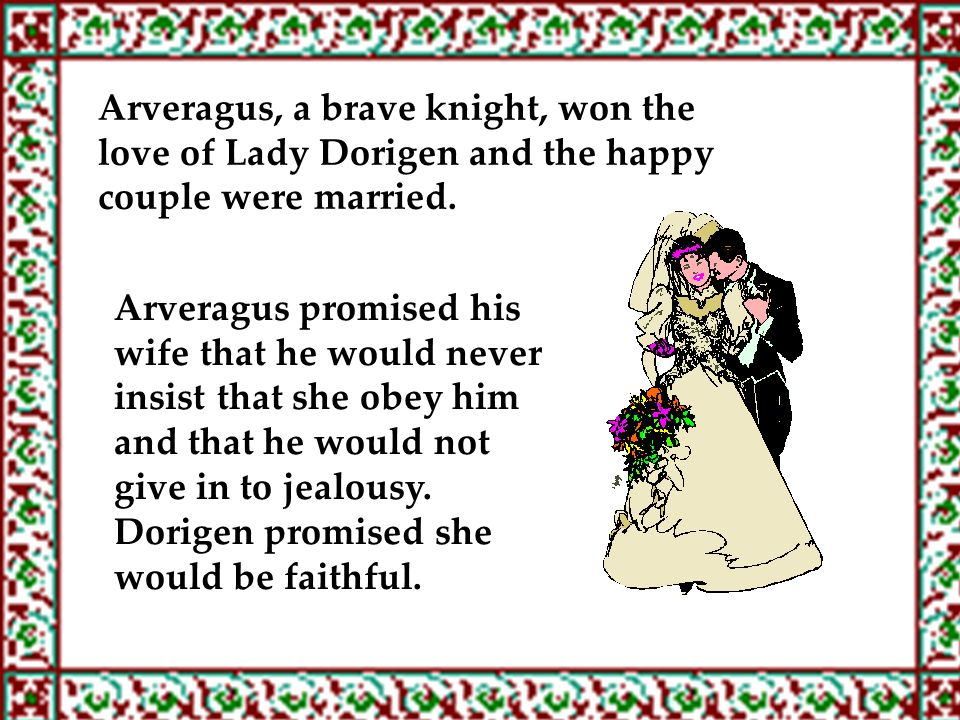 Arveragus, a brave knight, won the love of Lady Dorigen and the happy couple were married. Arveragus promised his wife that he would never insist that