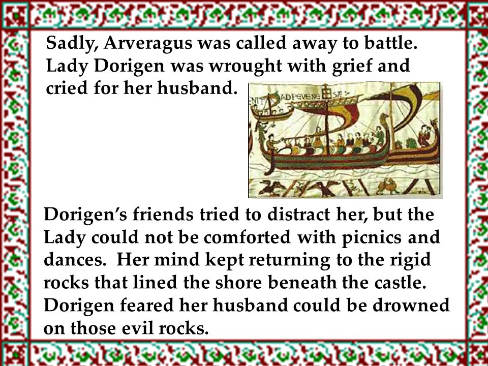 Sadly, Arveragus was called away to battle. Lady Dorigen was wrought with grief and cried for her husband. Dorigen's friends tried to distract her, bu