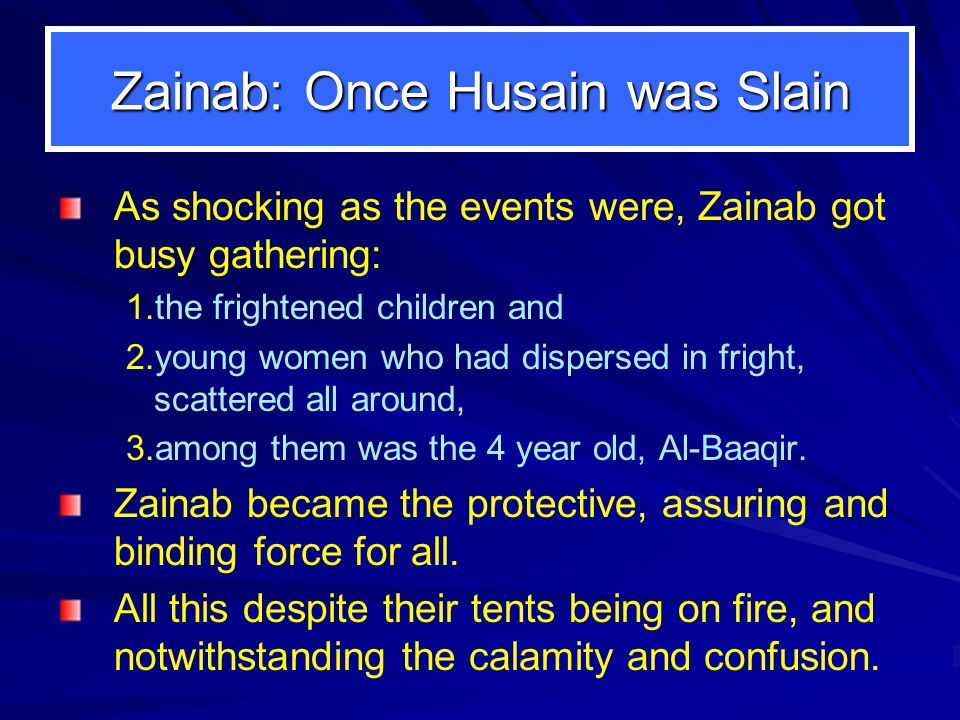 Zainab: Once Husain was Slain As shocking as the events were, Zainab got busy gathering: 1.the frightened children and 2.young women who had dispersed in fright, scattered all around, 3.among them was the 4 year old, Al-Baaqir.