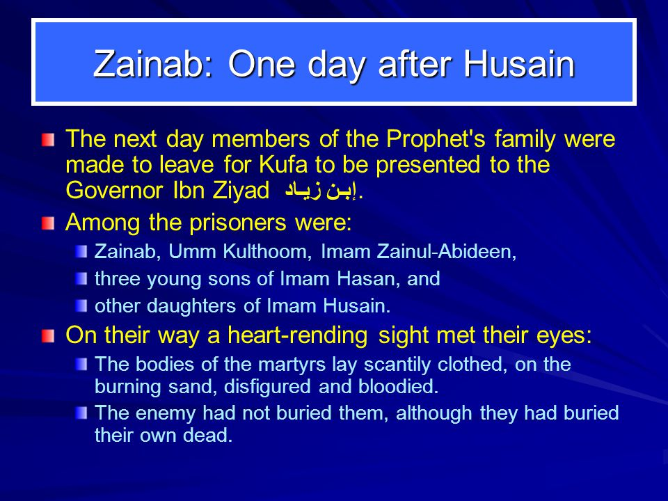 Zainab: One day after Husain The next day members of the Prophet s family were made to leave for Kufa to be presented to the Governor Ibn Ziyad إبـن زيـاد.